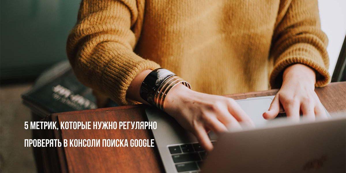 5 метрик, которые нужно регулярно проверять в консоли поиска Google