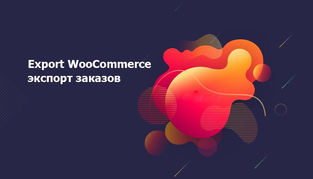 Export WooCommerce экспорт заказов клиентов